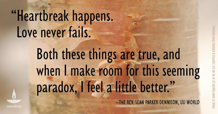 """Heartbreak happens. Love never fails. Both these things are true, and when I make room for this seeming paradox, I feel a little better.: - The Rev. Sean Parker Dennison, UU World"