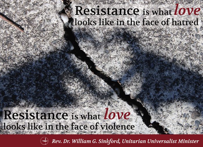 """Resistance is what love looks like in the face of hatred. Resistance is what love looks like in the face of violence."" Words from the Rev. Dr. William G. Sinkford, formerly president of the Unitarian Universalist Association and now senior minister at the First Unitarian Church of Portland, OR"