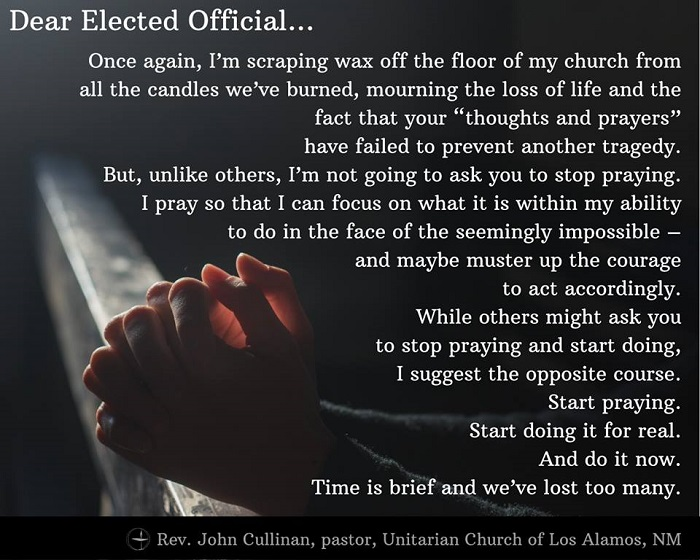 "Dear Elected Official, Once again, I'm scraping wax off the floor of my church from all the candles we've burned, mourning the loss of life and the fact that your ""thoughts and prayers"" have failed to prevent another tragedy. But, unlike others, I'm not going to ask you to stop praying. I pray so that I can focus on what it is within my ability to do in the face of the seemingly impossible – and maybe muster up the courage to act accordingly. While others might ask you to stop praying and start doing, I suggest the opposite course. Start praying. Start doing it for real. And do it now. Time is brief and we've lost too many. ~Rev. John Cullinan, Unitarian Church of Los Alamos, NM"