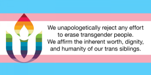 "A modified Transgender Pride flag with the UUA logo in rainbow colors superimposed, with the words, ""We unapologetically rejectany effort to erase transgender people. We affirm the inherent worth, dignity, and humanity of our trans siblings."