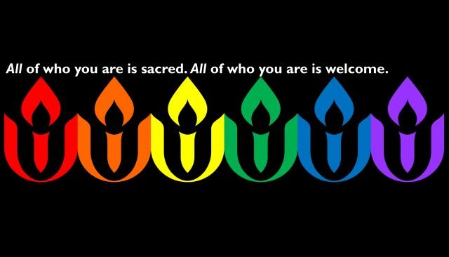 "Six flaming chalice logos, each one a color of a stripe on the Gay Pride flag, with the words ""All of who you are is sacred. All of who you are is welcome."""
