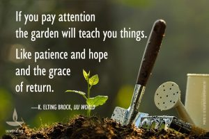 """Picture of dirt, a plant, and gardening implements, with the words """"If you pay attention, the garden will teach you things. Like patience and hope and the grace of return ~ K. Elting Brock, UU World."""""""