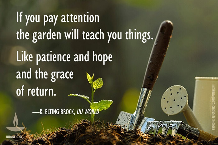 "Picture of dirt, a plant, and gardening implements, with the words ""If you pay attention, the garden will teach you things.  Like patience and hope and the grace of return ~ K. Elting Brock, UU World."""